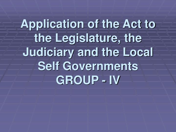 application of the act to the legislature the judiciary and the local self governments group iv n.