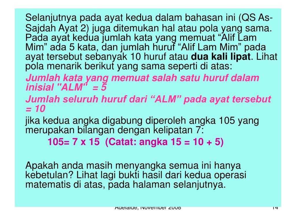 "Selanjutnya pada ayat kedua dalam bahasan ini (QS As-Sajdah Ayat 2) juga ditemukan hal atau pola yang sama. Pada ayat kedua jumlah kata yang memuat ""Alif Lam Mim"" ada 5 kata, dan jumlah huruf ""Alif Lam Mim"" pada ayat tersebut sebanyak 10 huruf atau"