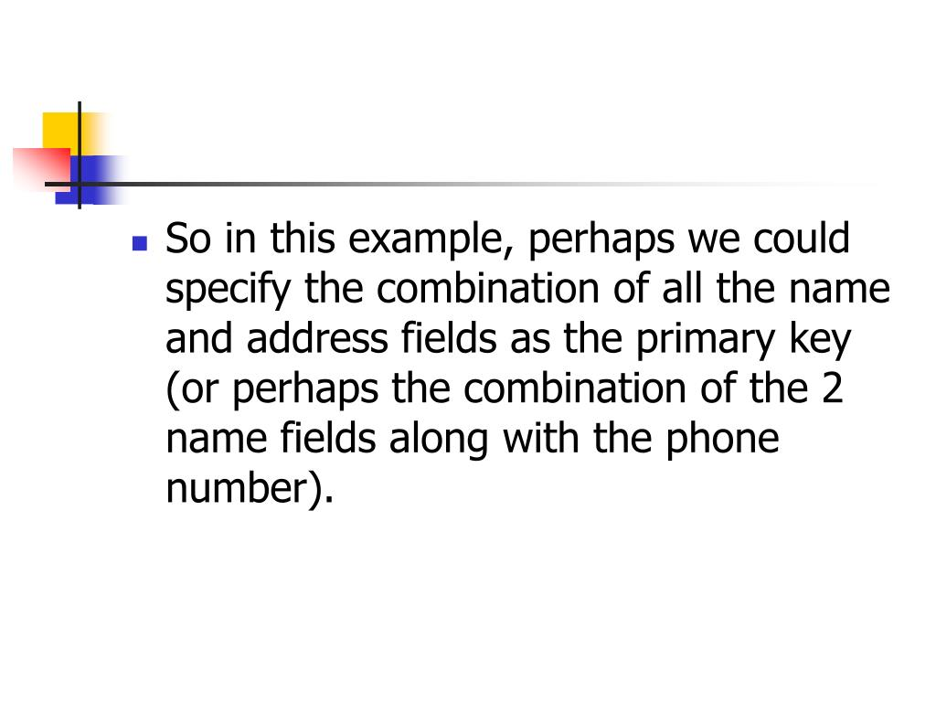 So in this example, perhaps we could specify the combination of all the name and address fields as the primary key (or perhaps the combination of the 2 name fields along with the phone number).