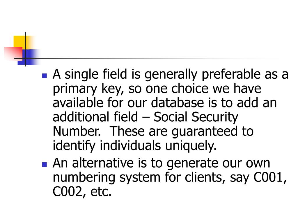 A single field is generally preferable as a primary key, so one choice we have available for our database is to add an additional field – Social Security Number.  These are guaranteed to identify individuals uniquely.