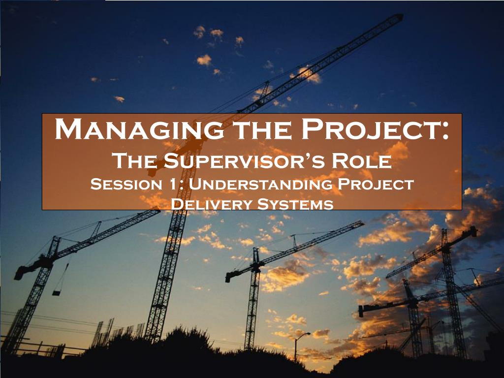 managing the project the supervisor s role session 1 understanding project delivery systems l.