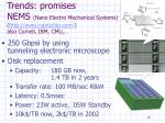 trends promises nems nano electro mechanical systems http www nanochip com also cornell ibm cmu