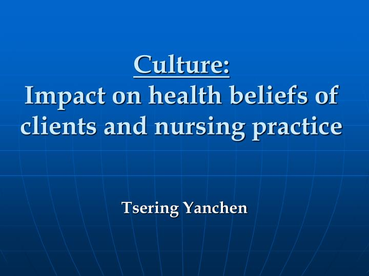 Culture impact on health beliefs of clients and nursing practice