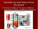 generally we must treat oil from the ground