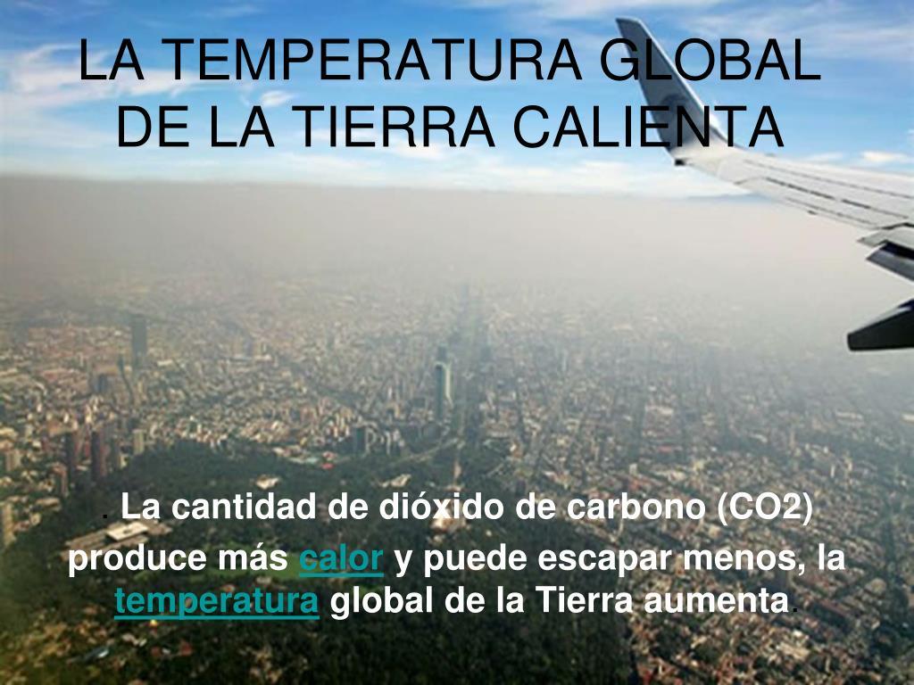LA TEMPERATURA GLOBAL DE LA TIERRA CALIENTA