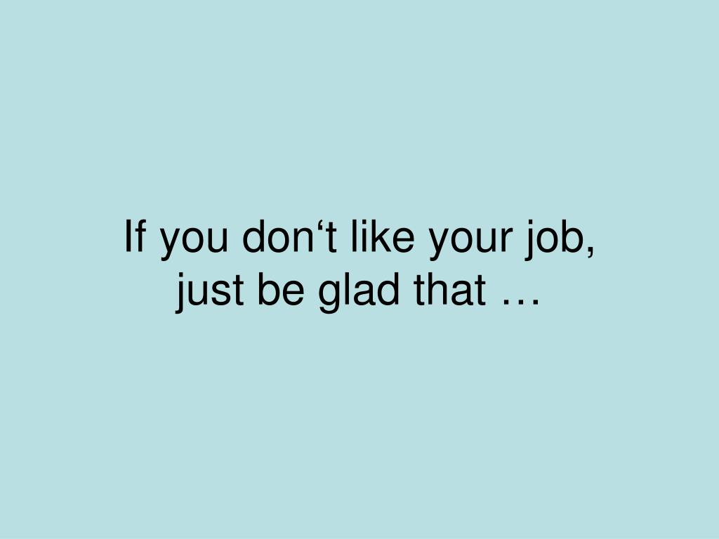 if you don t like your job just be glad that l.