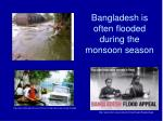 bangladesh is often flooded during the monsoon season