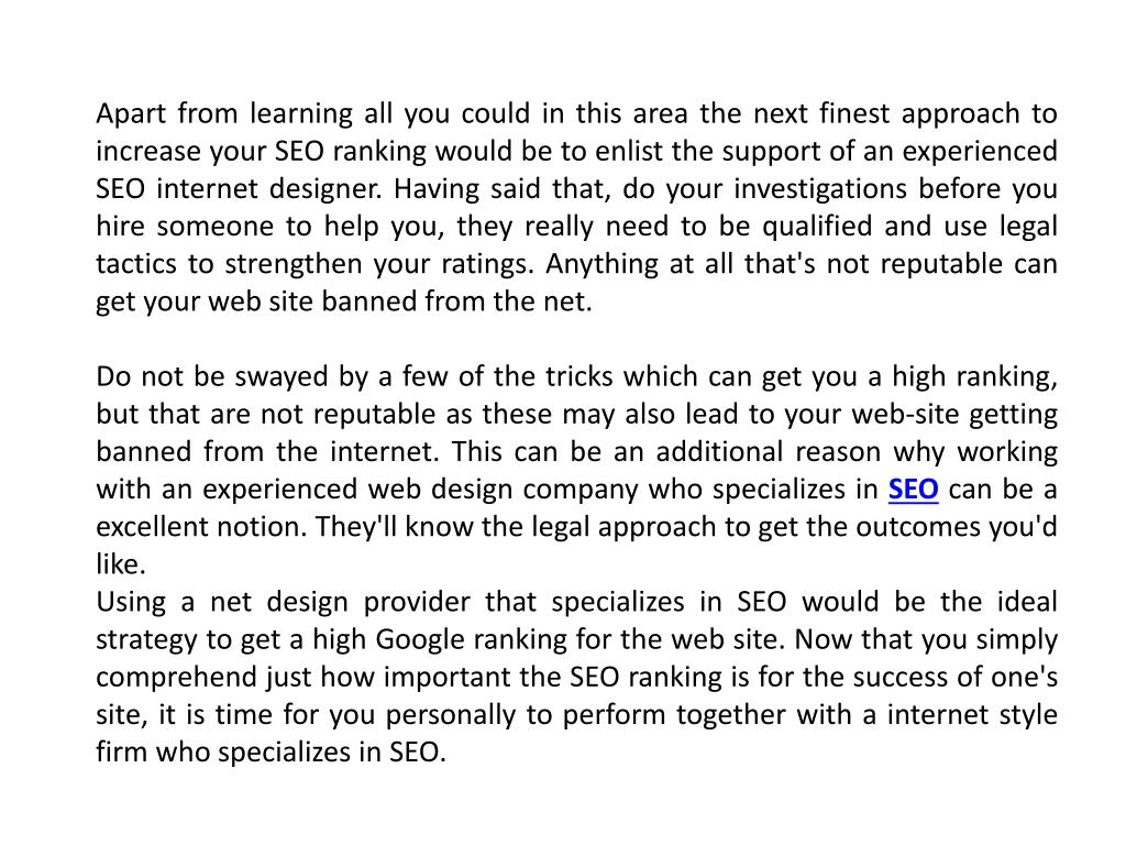 Apart from learning all you could in this area the next finest approach to increase your SEO ranking would be to enlist the support of an experienced SEO internet designer. Having said that, do your investigations before you hire someone to help you, they really need to be qualified and use legal tactics to strengthen your ratings. Anything at all that's not reputable can get your web site banned from the net.