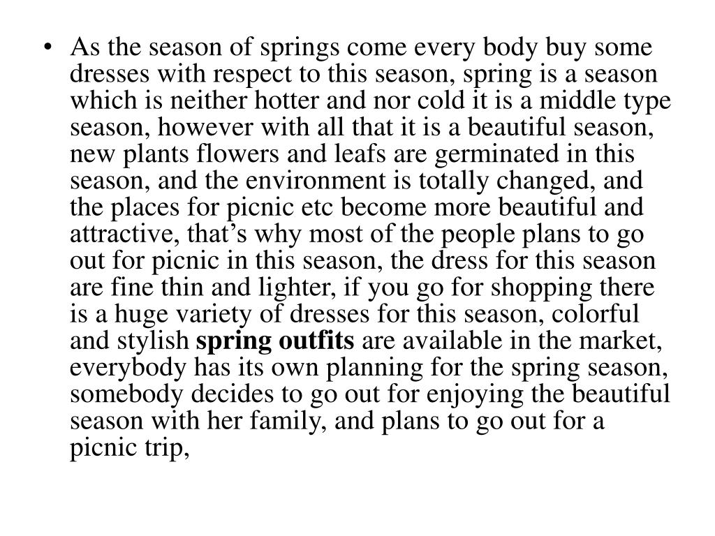 As the season of springs come every body buy some dresses with respect to this season, spring is a season which is neither hotter and nor cold it is a middle type season, however with all that it is a beautiful season, new plants flowers and leafs are germinated in this season, and the environment is totally changed, and the places for picnic etc become more beautiful and attractive, that's why most of the people plans to go out for picnic in this season, the dress for this season are fine thin and lighter, if you go for shopping there is a huge variety of dresses for this season, colorful and stylish