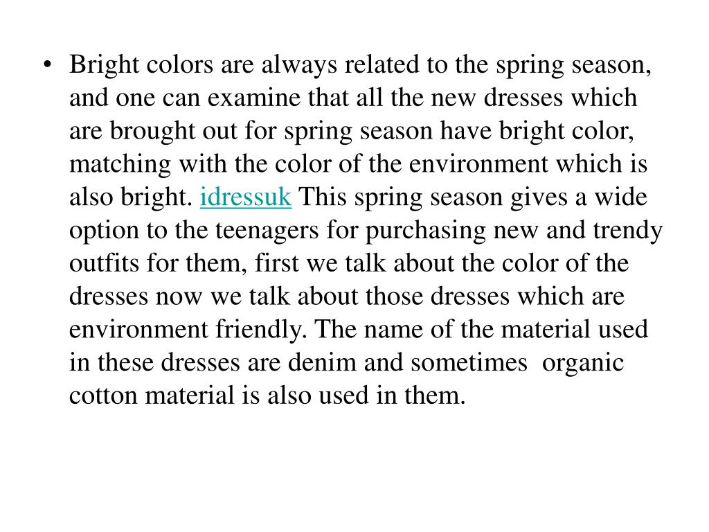 Bright colors are always related to the spring season, and one can examine that all the new dresses which are brought out for spring season have bright color, matching with the color of the environment which is also bright.
