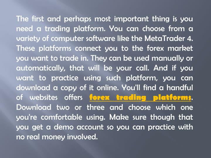 The first and perhaps most important thing is you need a trading platform. You can choose from a var...