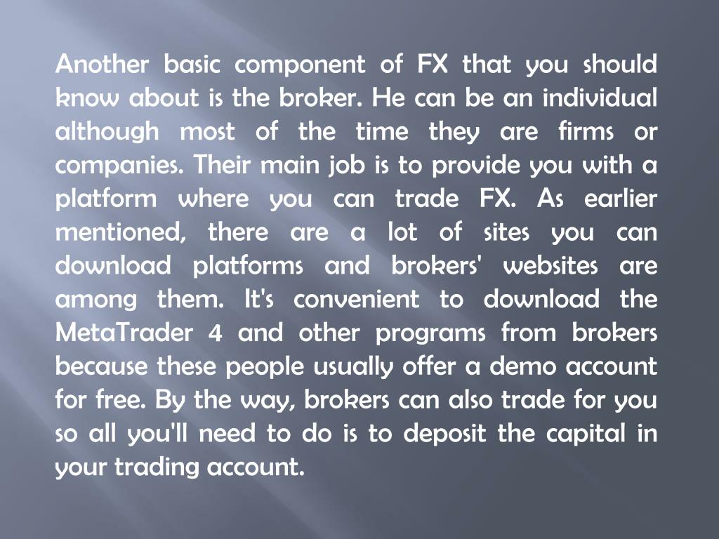 Another basic component of FX that you should know about is the broker. He can be an individual although most of the time they are firms or companies. Their main job is to provide you with a platform where you can trade FX. As earlier mentioned, there are a lot of sites you can download platforms and brokers' websites are among them. It's convenient to download the