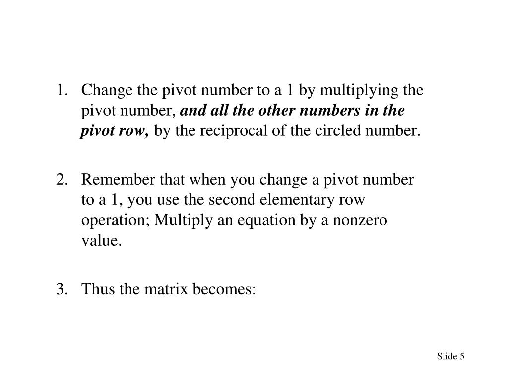 Change the pivot number to a 1 by multiplying the pivot