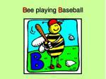 b ee playing b aseball