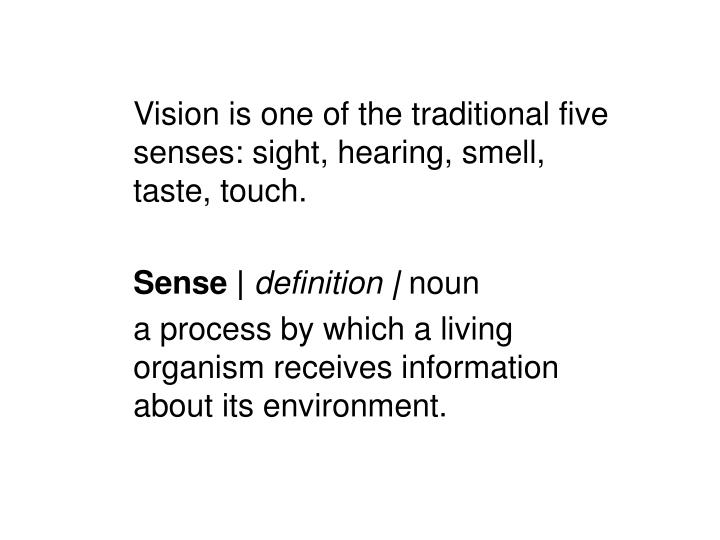 Vision is one of the traditional five senses: sight, hearing, smell, taste, touch.