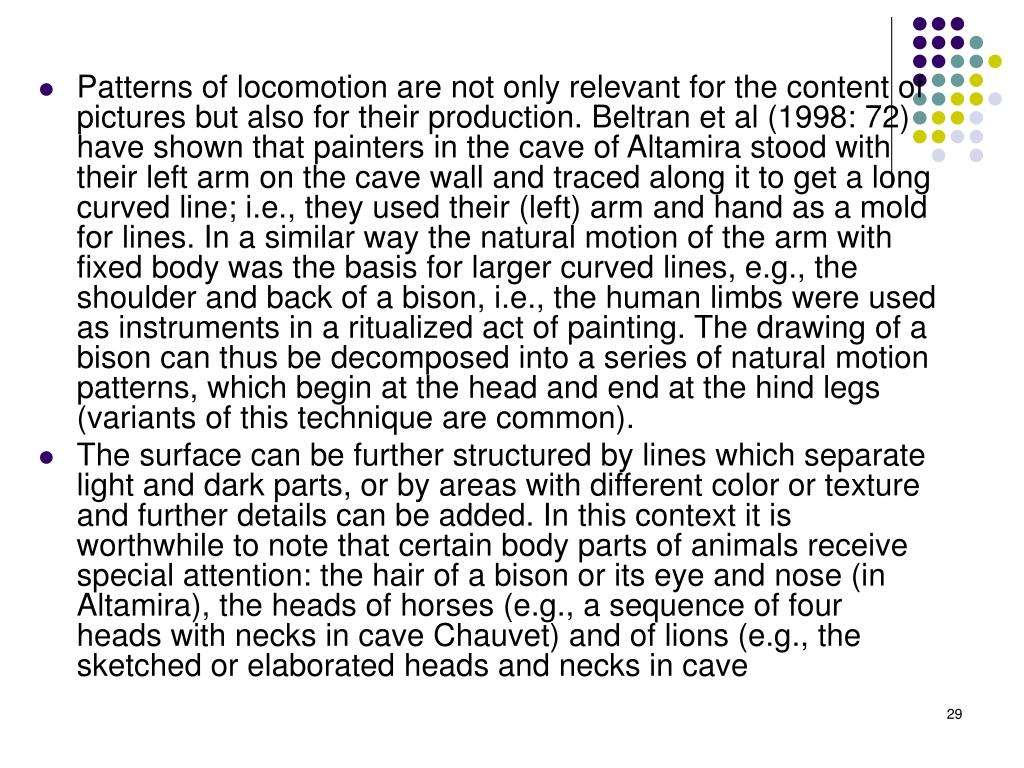Patterns of locomotion are not only relevant for the content of pictures but also for their production. Beltran et al (1998: 72) have shown that painters in the cave of Altamira stood with their left arm on the cave wall and traced along it to get a long curved line; i.e., they used their (left) arm and hand as a mold for lines. In a similar way the natural motion of the arm with fixed body was the basis for larger curved lines, e.g., the shoulder and back of a bison, i.e., the human limbs were used as instruments in a ritualized act of painting. The drawing of a bison can thus be decomposed into a series of natural motion patterns, which begin at the head and end at the hind legs (variants of this technique are common).