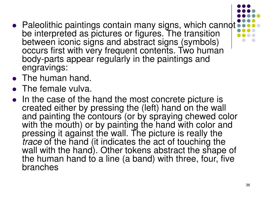 Paleolithic paintings contain many signs, which cannot be interpreted as pictures or figures. The transition between iconic signs and abstract signs (symbols) occurs first with very frequent contents. Two human body-parts appear regularly in the paintings and engravings: