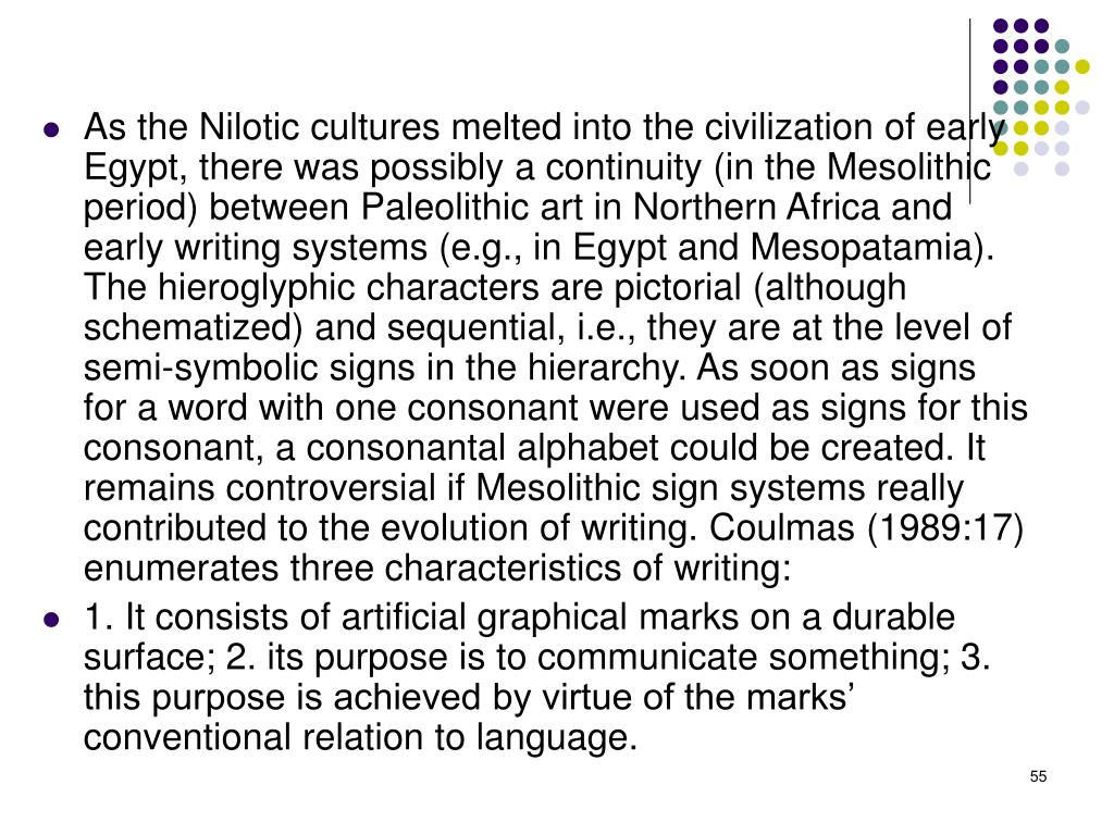 As the Nilotic cultures melted into the civilization of early Egypt, there was possibly a continuity (in the Mesolithic period) between Paleolithic art in Northern Africa and early writing systems (e.g., in Egypt and Mesopatamia). The hieroglyphic characters are pictorial (although schematized) and sequential, i.e., they are at the level of semi-symbolic signs in the hierarchy. As soon as signs for a word with one consonant were used as signs for this consonant, a consonantal alphabet could be created. It remains controversial if Mesolithic sign systems really contributed to the evolution of writing.