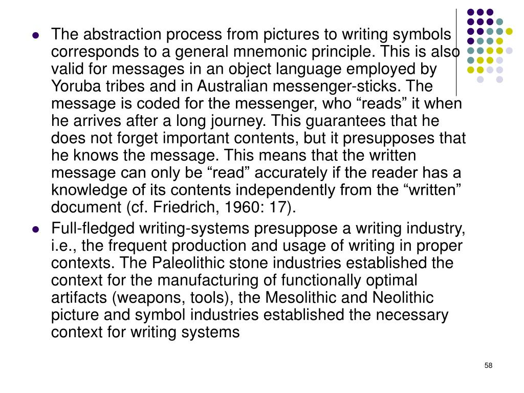 """The abstraction process from pictures to writing symbols corresponds to a general mnemonic principle. This is also valid for messages in an object language employed by Yoruba tribes and in Australian messenger-sticks. The message is coded for the messenger, who """"reads"""" it when he arrives after a long journey. This guarantees that he does not forget important contents, but it presupposes that he knows the message. This means that the written message can only be """"read"""" accurately if the reader has a knowledge of its contents independently from the """"written"""" document (cf. Friedrich, 1960: 17)."""