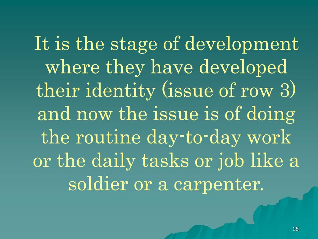 It is the stage of development where they have developed their identity (issue of row 3) and now the issue is of doing the routine day-to-day work or the daily tasks or job like a soldier or a carpenter.