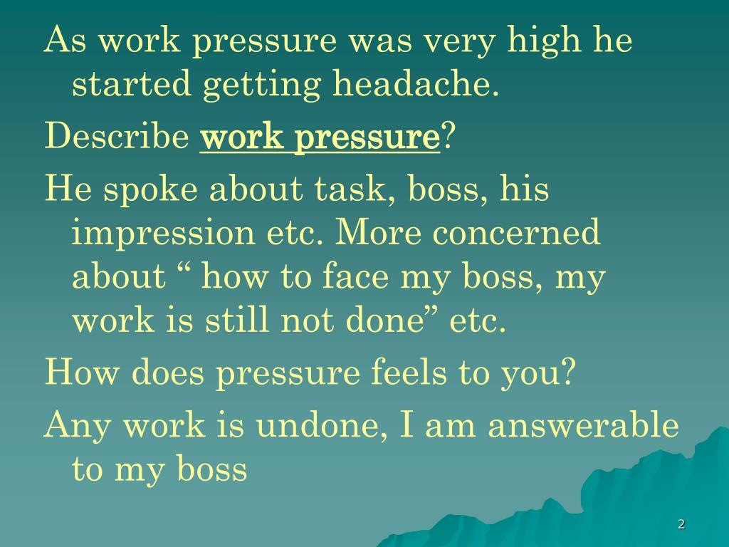 As work pressure was very high he started getting headache.