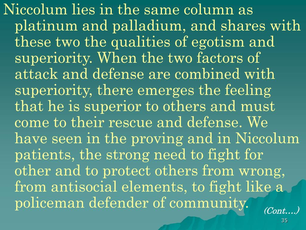 Niccolum lies in the same column as platinum and palladium, and shares with these two the qualities of egotism and superiority. When the two factors of attack and defense are combined with superiority, there emerges the feeling that he is superior to others and must come to their rescue and defense. We have seen in the proving and in Niccolum patients, the strong need to fight for other and to protect others from wrong, from antisocial elements, to fight like a policeman defender of community.