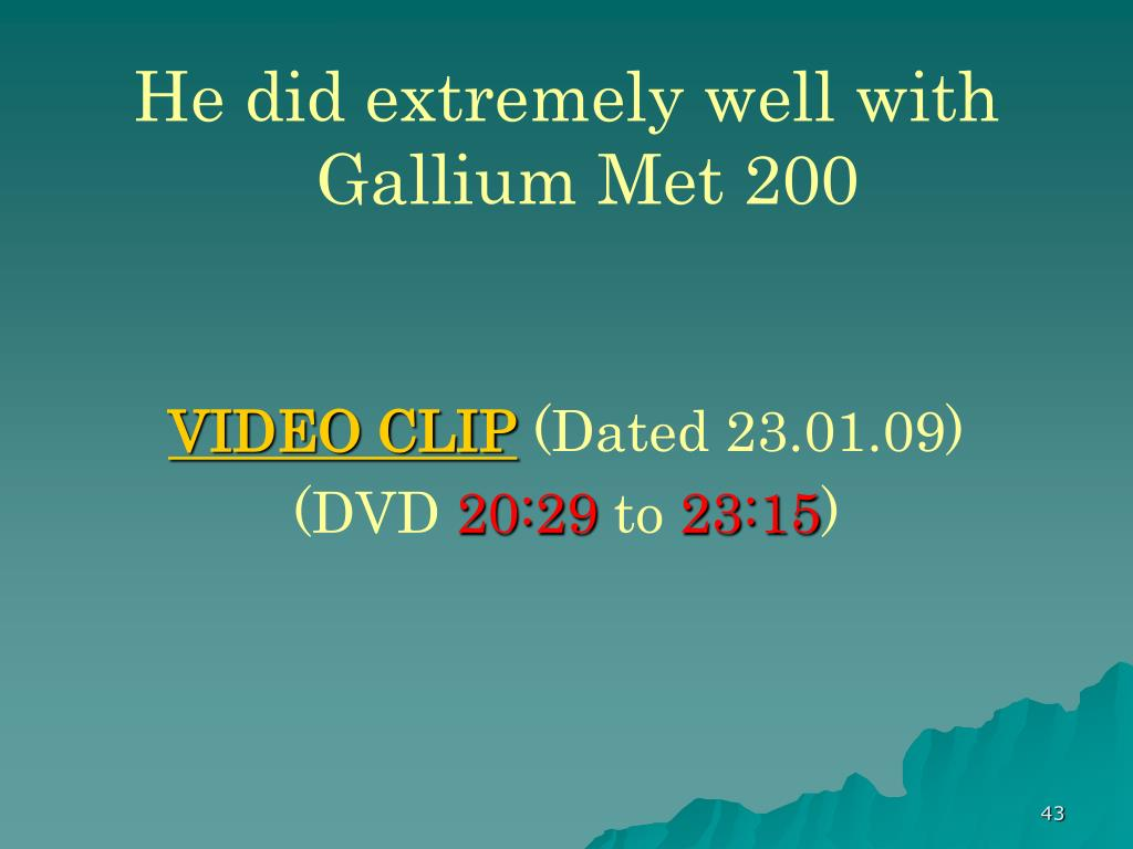 He did extremely well with Gallium Met 200