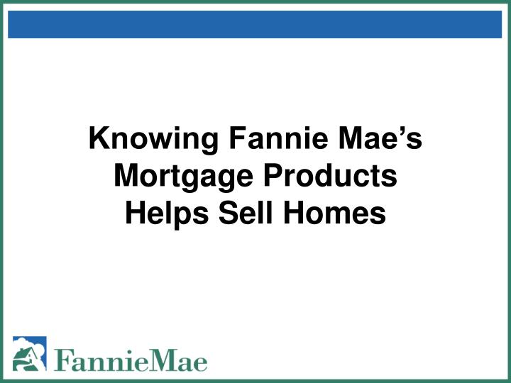 Knowing fannie mae s mortgage products helps sell homes