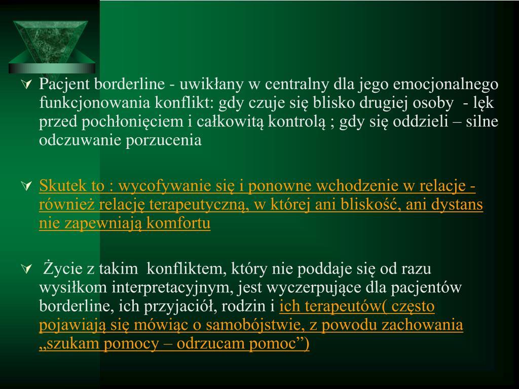 Pacjent borderline - uwikłany w centralny dla jego emocjonalnego funkcjonowania konflikt: gdy czuje się blisko drugiej osoby  - lęk przed pochłonięciem i całkowitą kontrolą ; gdy się oddzieli – silne odczuwanie porzucenia