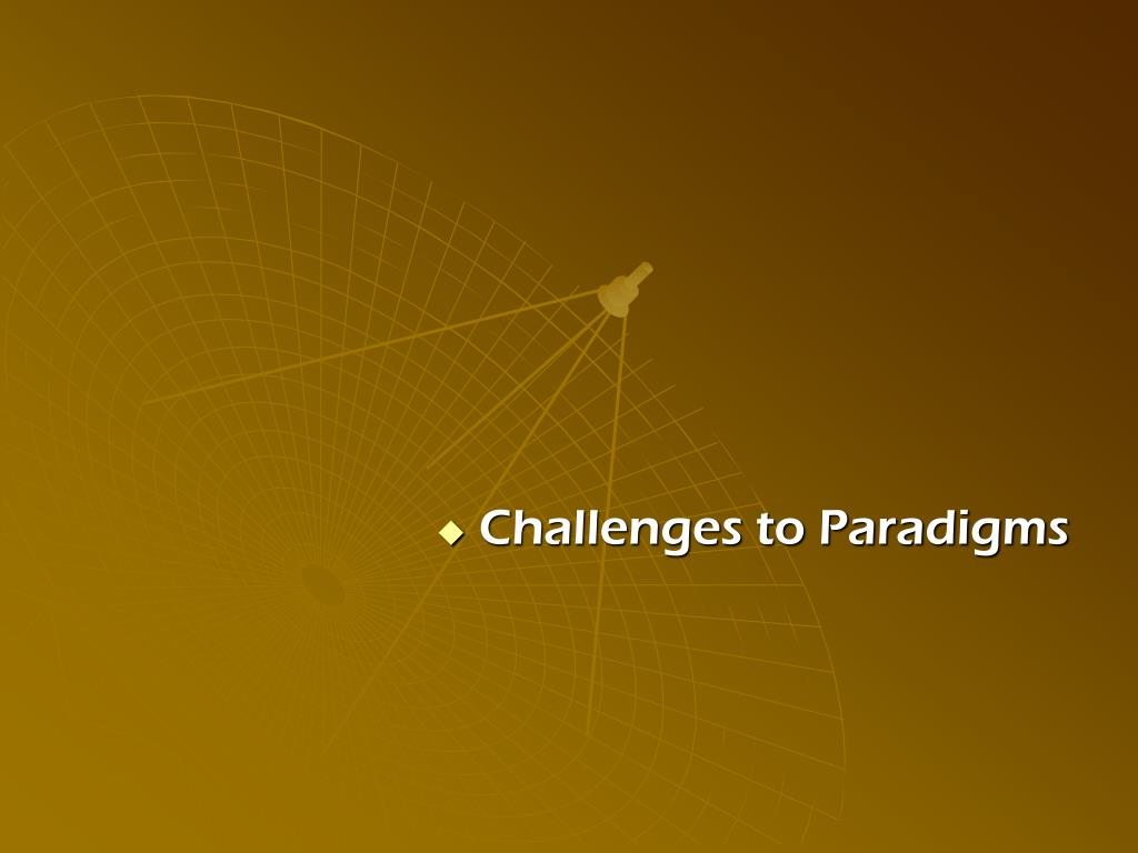 Challenges to Paradigms
