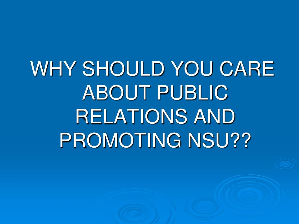 WHY SHOULD YOU CARE ABOUT PUBLIC RELATIONS AND PROMOTING NSU??