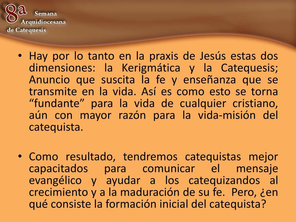 """Hay por lo tanto en la praxis de Jesús estas dos dimensiones: la Kerigmática y la Catequesis; Anuncio que suscita la fe y enseñanza que se transmite en la vida. Así es como esto se torna """"fundante"""" para la vida de cualquier cristiano, aún con mayor razón para la vida-misión del catequista."""