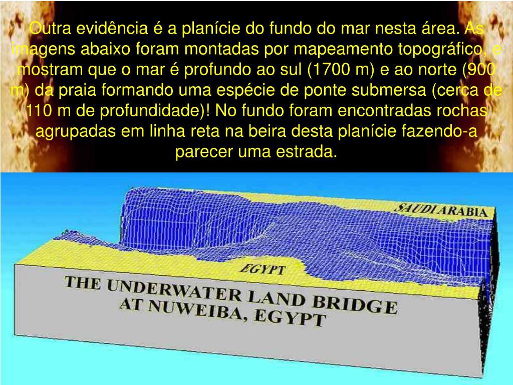 Outra evidência é a planície do fundo do mar nesta área. As imagens abaixo foram montadas por mapeamento topográfico, e mostram que o mar é profundo ao sul (1700 m) e ao norte (900 m) da praia formando uma espécie de ponte submersa (cerca de 110 m de profundidade)! No fundo foram encontradas rochas agrupadas em linha reta na beira desta planície fazendo-a parecer uma estrada.