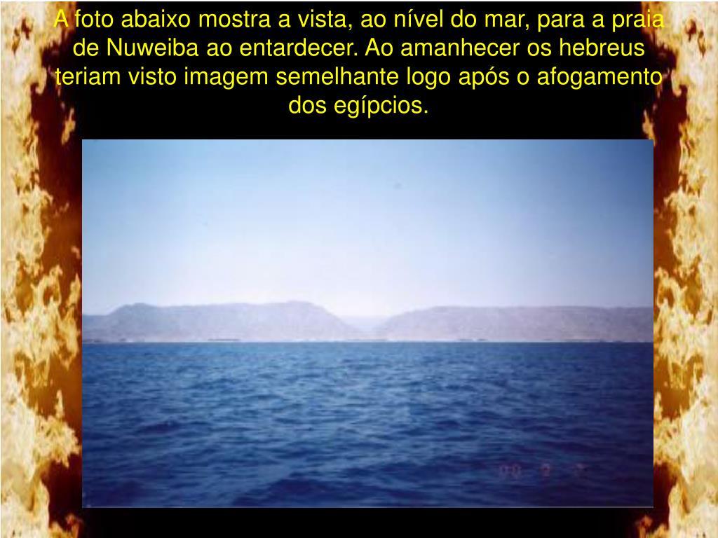 A foto abaixo mostra a vista, ao nível do mar, para a praia de Nuweiba ao entardecer. Ao amanhecer os hebreus teriam visto imagem semelhante logo após o afogamento dos egípcios.