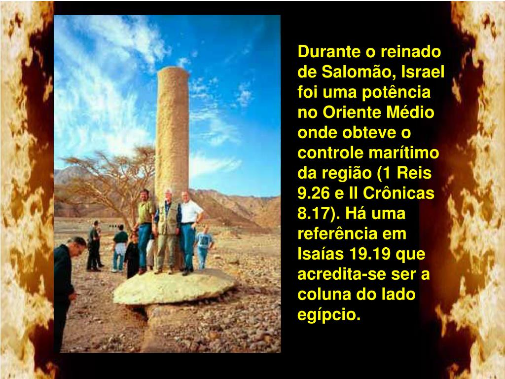 Durante o reinado de Salomão, Israel foi uma potência no Oriente Médio onde obteve o controle marítimo da região (1 Reis 9.26 e II Crônicas 8.17). Há uma referência em Isaías 19.19 que acredita-se ser a coluna do lado egípcio.