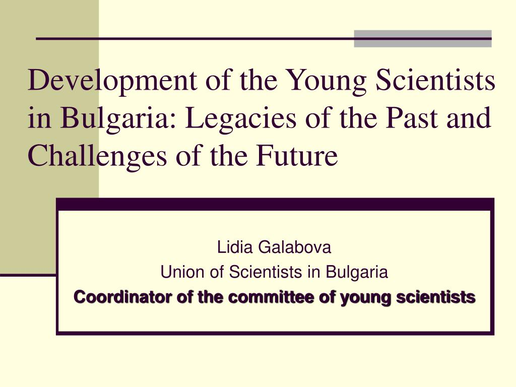 development of the young scientists in bulgaria legacies of the past and challenges of the future l.