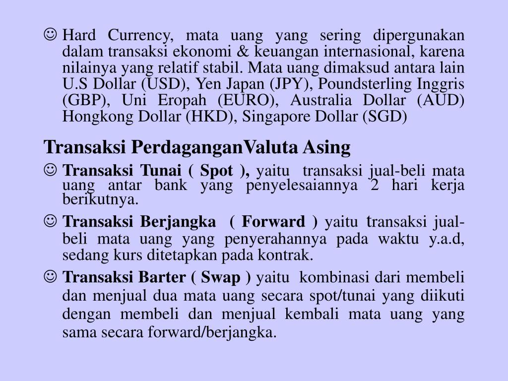Hard Currency, mata uang yang sering dipergunakan dalam transaksi ekonomi & keuangan internasional, karena nilainya yang relatif stabil. Mata uang dimaksud antara lain U.S Dollar (USD), Yen Japan (JPY), Poundsterling Inggris (GBP), Uni Eropah (EURO), Australia Dollar (AUD) Hongkong Dollar (HKD), Singapore Dollar (SGD)