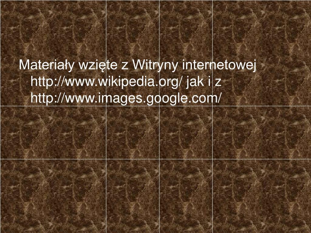 Materiały wzięte z Witryny internetowej http://www.wikipedia.org/ jak i z http://www.images.google.com/