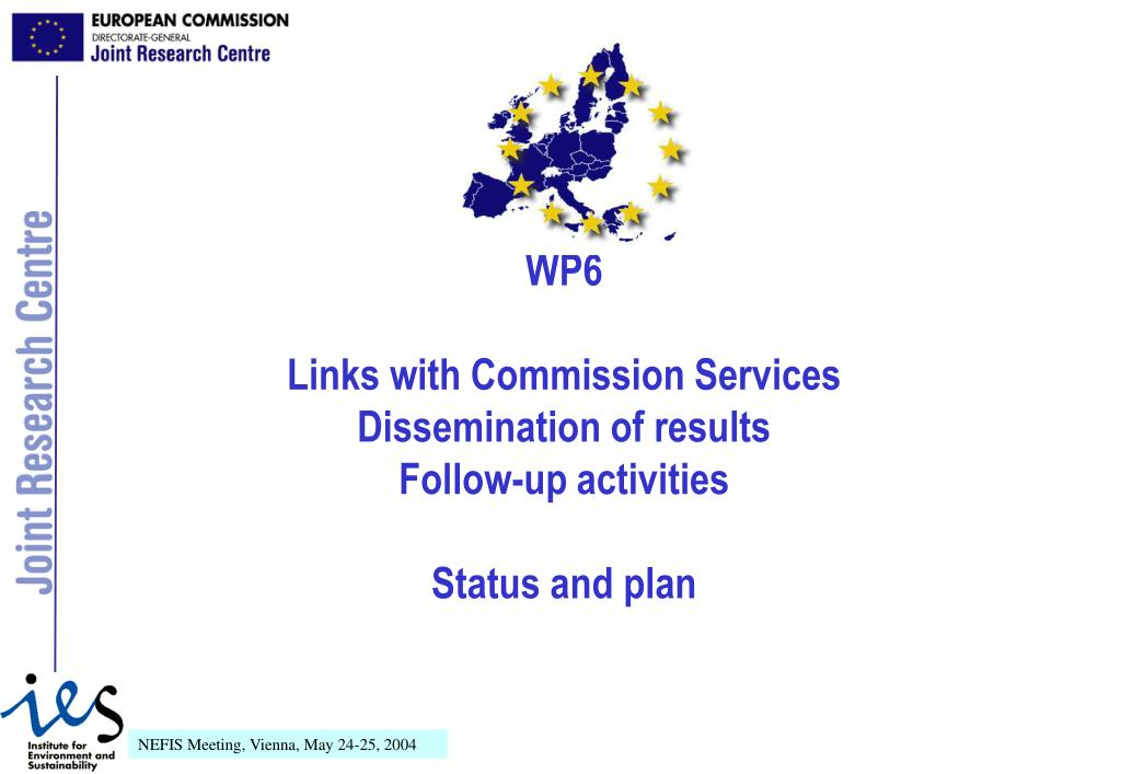 wp6 links with commission services dissemination of results follow up activities status and plan l.