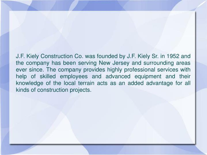 J.F. Kiely Construction Co. was founded by J.F. Kiely Sr. in 1952 and the company has been serving N...