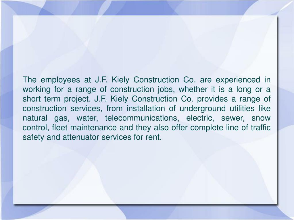 The employees at J.F. Kiely Construction Co. are experienced in working for a range of construction jobs, whether it is a long or a short term project. J.F. Kiely Construction Co. provides a range of construction services, from installation of underground utilities like natural gas, water, telecommunications, electric, sewer, snow control, fleet maintenance and they also offer complete line of traffic safety and attenuator services for rent.