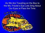 as we are traveling on the bus to the ms frizzle s eye lets sing about our eyes to pass the time