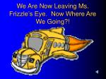 we are now leaving ms frizzle s eye now where are we going