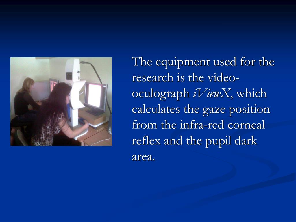 The equipment used for the research is the video-oculograph