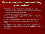 be courteous to those awaiting your arrival