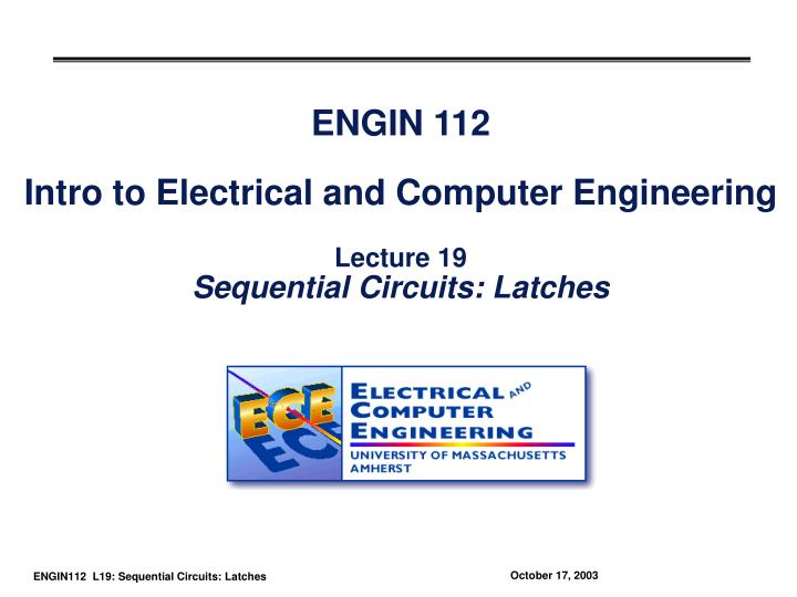Engin 112 intro to electrical and computer engineering lecture 19 sequential circuits latches