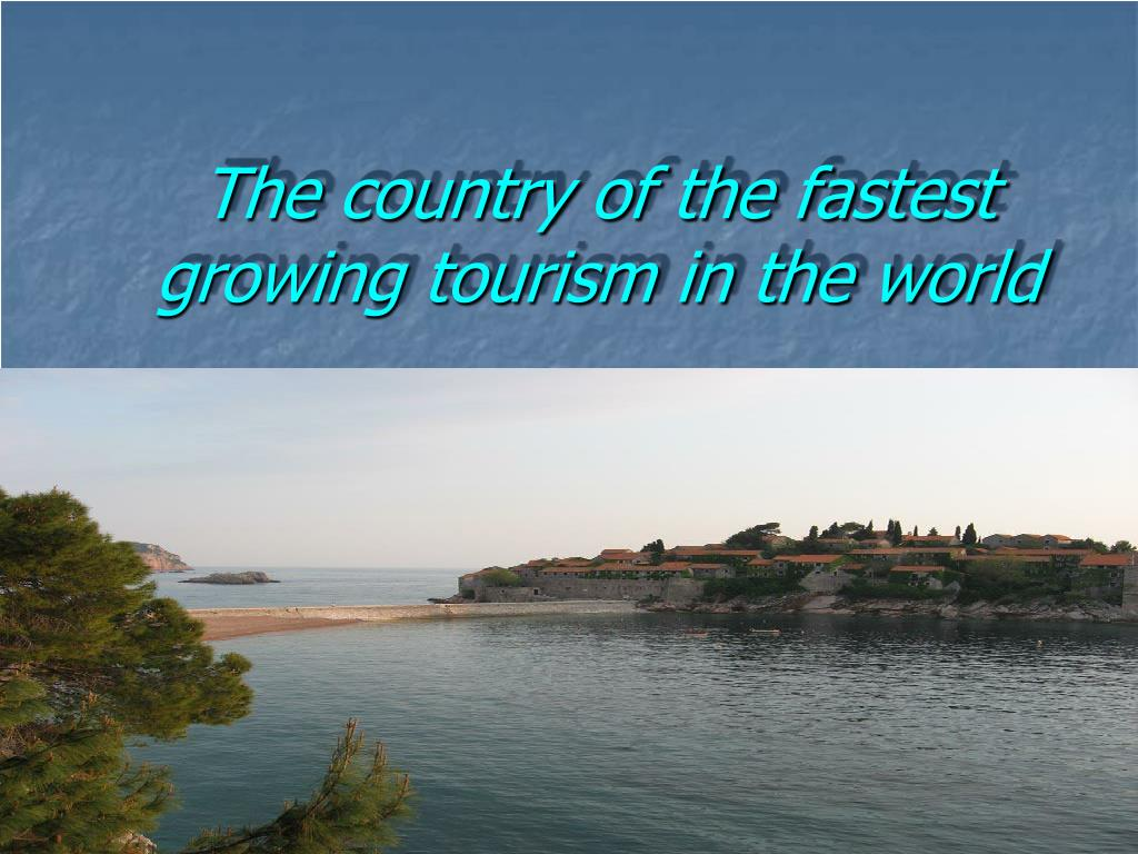the country of the fastest growing tourism in the world l.