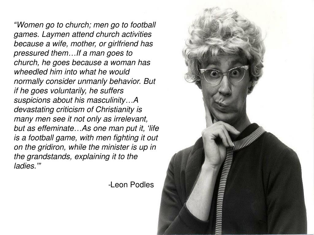 """Women go to church; men go to football games. Laymen attend church activities because a wife, mother, or girlfriend has pressured them…If a man goes to church, he goes because a woman has wheedled him into what he would normally consider unmanly behavior. But if he goes voluntarily, he suffers suspicions about his masculinity…A devastating criticism of Christianity is many men see it not only as irrelevant, but as effeminate…As one man put it, 'life is a football game, with men fighting it out on the gridiron, while the minister is up in the grandstands, explaining it to the ladies.'"""