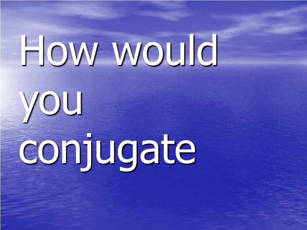 How would you conjugate