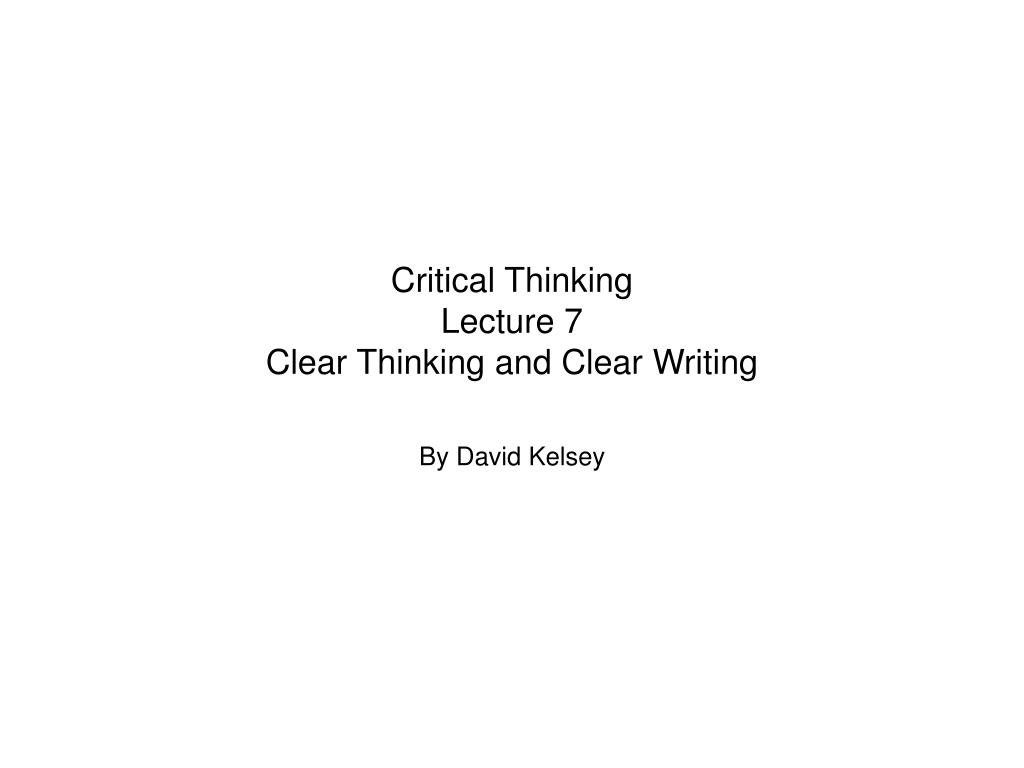 Ppt Critical Thinking Lecture 7 Clear Thinking And Clear Writing
